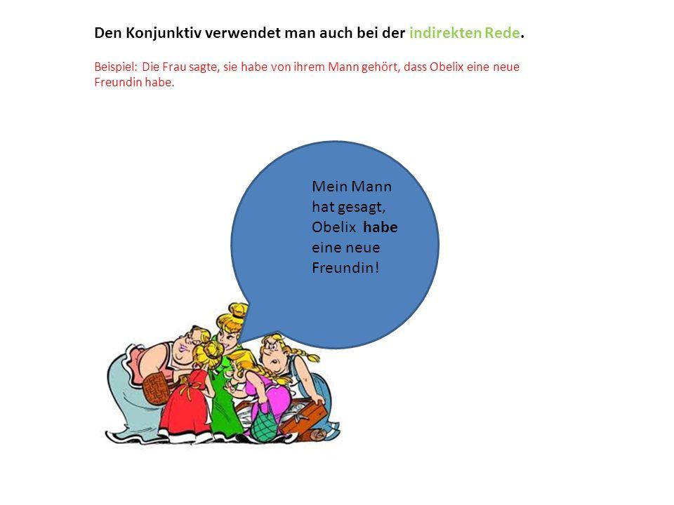 Den Konjunktiv verwendet man auch bei der indirekten Rede. Beispiel: Die Frau sagte, sie habe von ihrem Mann gehört, dass Obelix eine neue Freundin ha