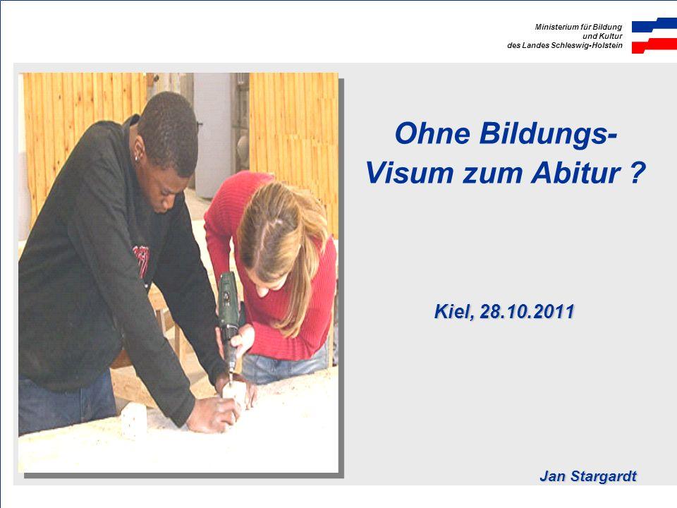 Ministerium für Bildung und Kultur des Landes Schleswig-Holstein Kiel, 28.10.2011 Jan Stargardt Ohne Bildungs- Visum zum Abitur ? Kiel, 28.10.2011 Jan