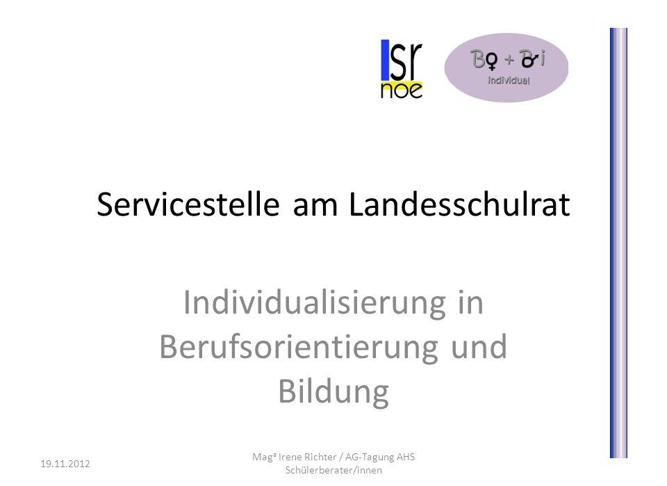 Servicestelle am Landesschulrat Individualisierung in Berufsorientierung und Bildung 19.11.2012 Mag a Irene Richter / AG-Tagung AHS Schülerberater/innen