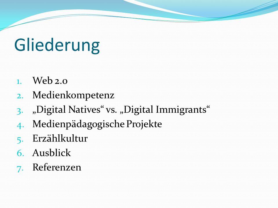Gliederung 1. Web 2.0 2. Medienkompetenz 3. Digital Natives vs. Digital Immigrants 4. Medienpädagogische Projekte 5. Erzählkultur 6. Ausblick 7. Refer