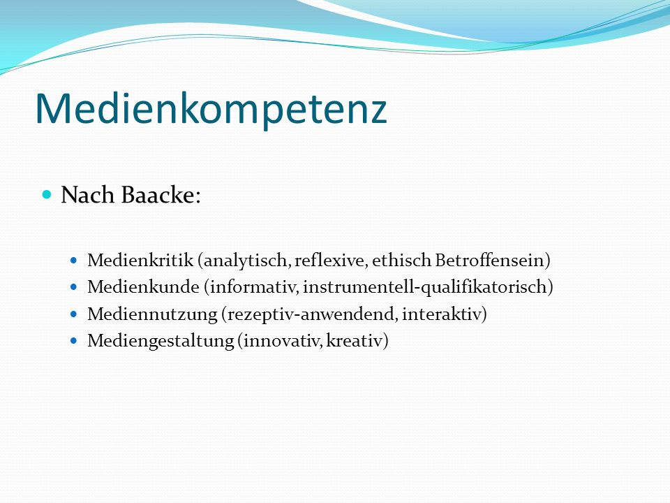 Medienkompetenz Nach Baacke: Medienkritik (analytisch, reflexive, ethisch Betroffensein) Medienkunde (informativ, instrumentell-qualifikatorisch) Medi