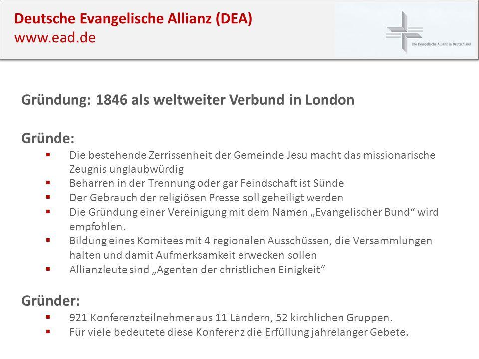 Deutsche Evangelische Allianz (DEA) www.ead.de Gründung: 1846 als weltweiter Verbund in London Gründe: Die bestehende Zerrissenheit der Gemeinde Jesu