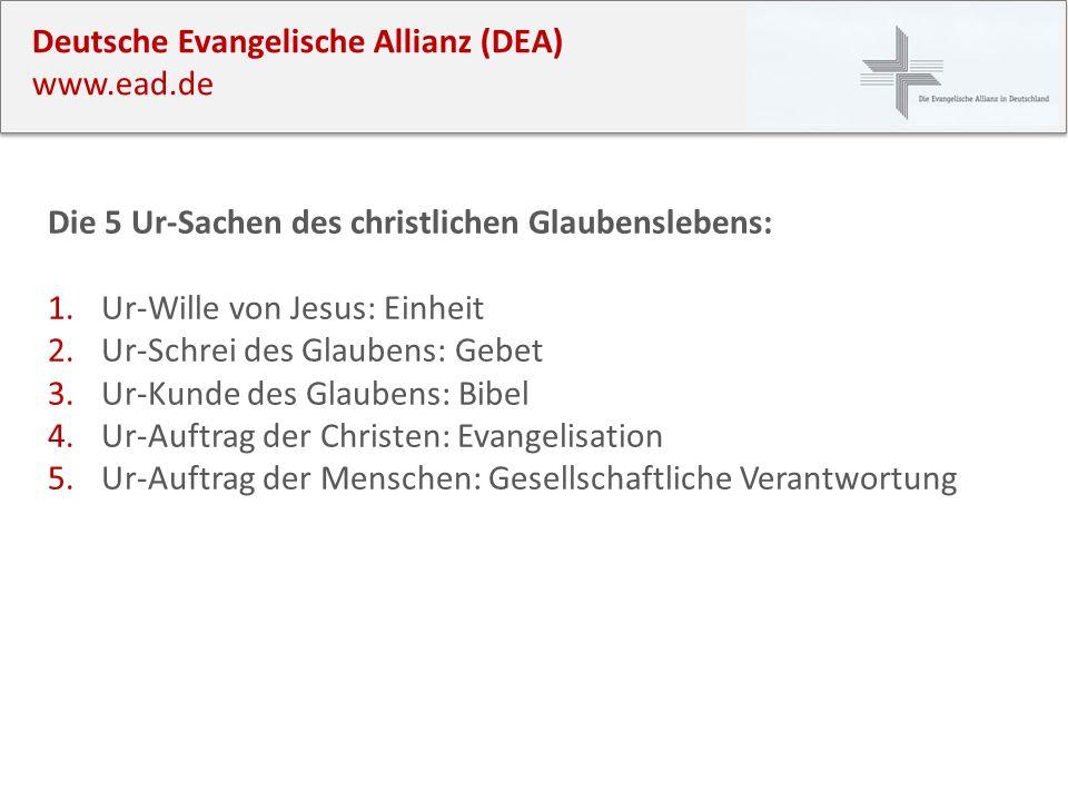 Deutsche Evangelische Allianz (DEA) www.ead.de Die 5 Ur-Sachen des christlichen Glaubenslebens: 1.Ur-Wille von Jesus: Einheit 2.Ur-Schrei des Glaubens