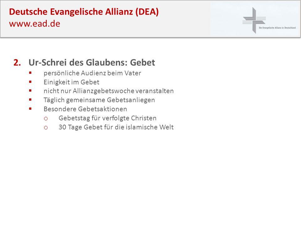 Deutsche Evangelische Allianz (DEA) www.ead.de 2.Ur-Schrei des Glaubens: Gebet persönliche Audienz beim Vater Einigkeit im Gebet nicht nur Allianzgebe