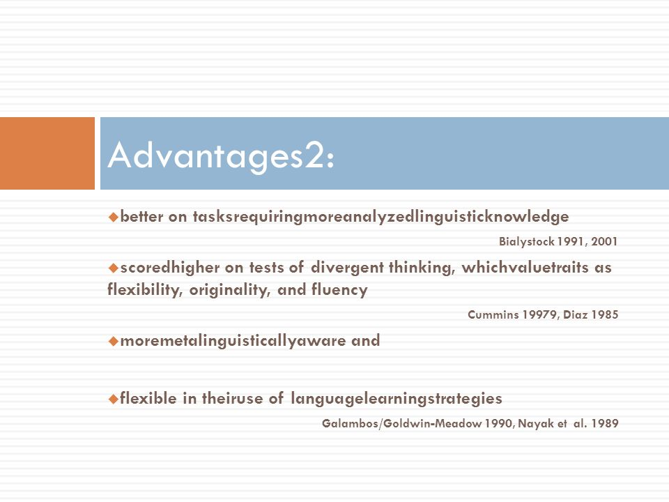 better on tasksrequiringmoreanalyzedlinguisticknowledge Bialystock 1991, 2001 scoredhigher on tests of divergent thinking, whichvaluetraits as flexibi