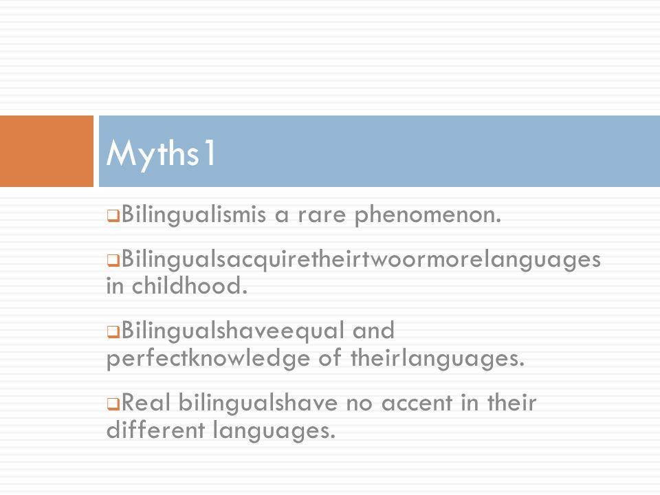 Bilingualismis a rare phenomenon. Bilingualsacquiretheirtwoormorelanguages in childhood. Bilingualshaveequal and perfectknowledge of theirlanguages. R