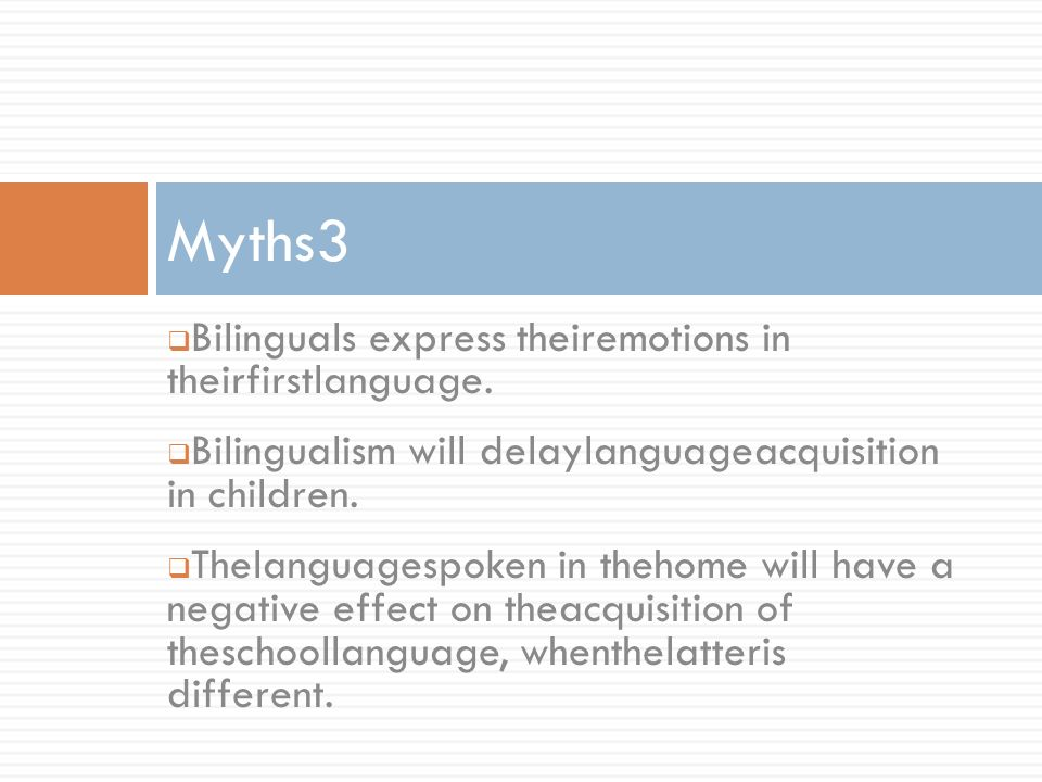 Bilinguals express theiremotions in theirfirstlanguage. Bilingualism will delaylanguageacquisition in children. Thelanguagespoken in thehome will have