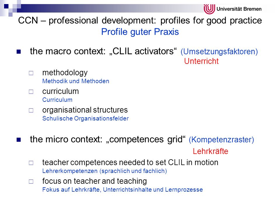 CCN – professional development: profiles for good practice Profile guter Praxis the macro context: CLIL activators (Umsetzungsfaktoren) Unterricht methodology Methodik und Methoden curriculum Curriculum organisational structures Schulische Organisationsfelder the micro context: competences grid (Kompetenzraster) Lehrkräfte teacher competences needed to set CLIL in motion Lehrerkompetenzen (sprachlich und fachlich) focus on teacher and teaching Fokus auf Lehrkräfte, Unterrichtsinhalte und Lernprozesse
