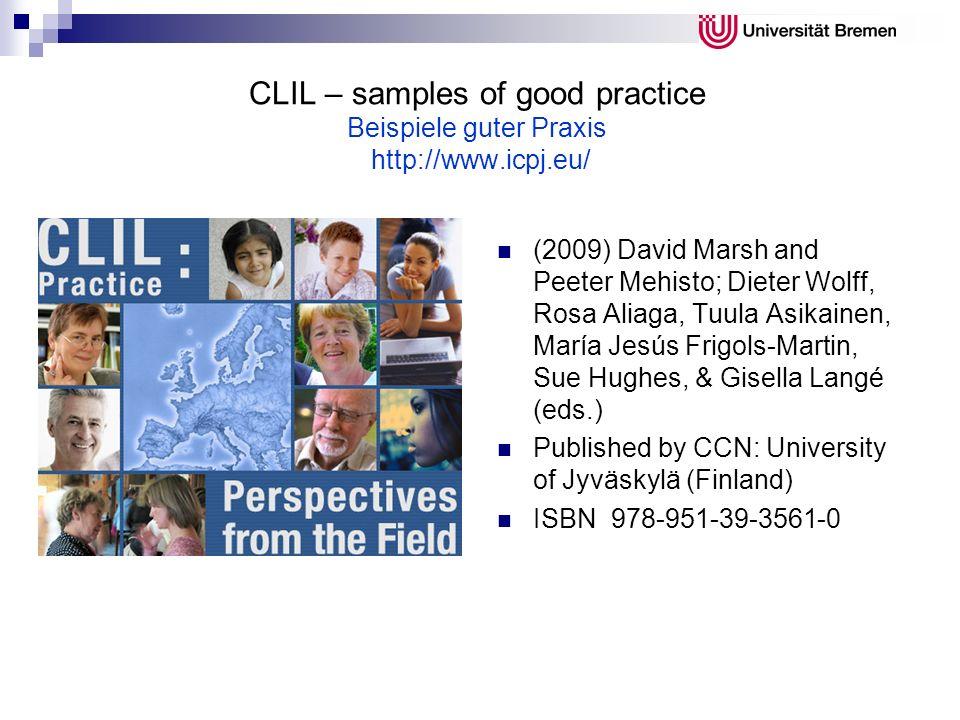 CLIL – samples of good practice Beispiele guter Praxis http://www.icpj.eu/ (2009) David Marsh and Peeter Mehisto; Dieter Wolff, Rosa Aliaga, Tuula Asi