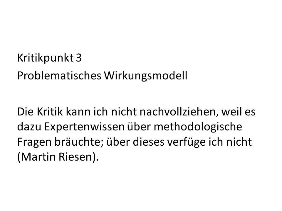 Kritikpunkt 3 Problematisches Wirkungsmodell Die Kritik kann ich nicht nachvollziehen, weil es dazu Expertenwissen über methodologische Fragen bräucht