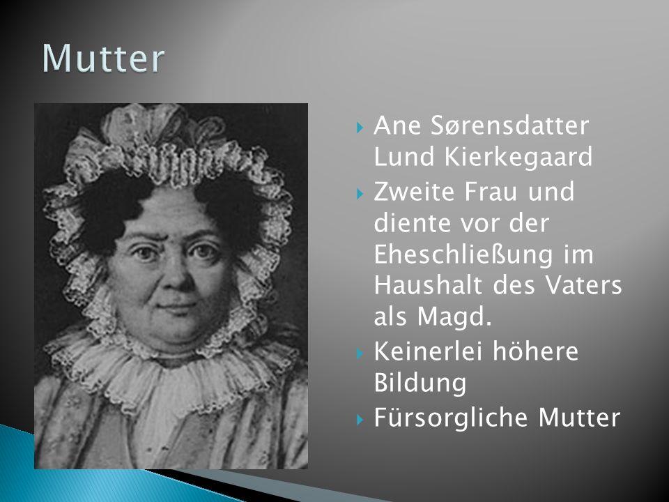 Ane Sørensdatter Lund Kierkegaard Zweite Frau und diente vor der Eheschließung im Haushalt des Vaters als Magd. Keinerlei höhere Bildung Fürsorgliche