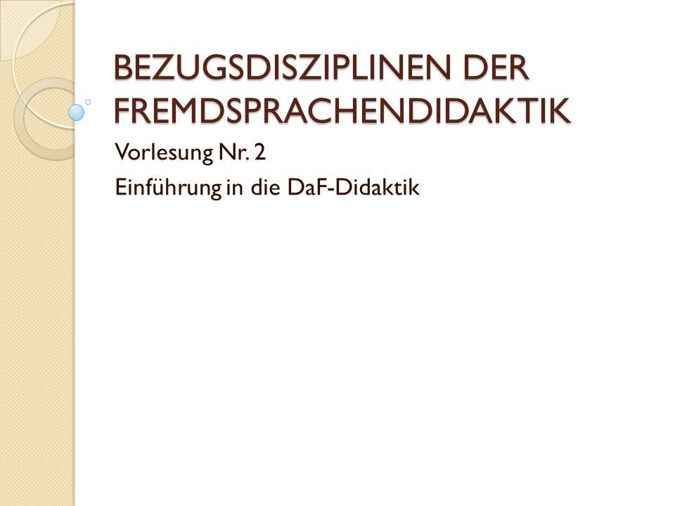BEZUGSDISZIPLINEN DER FREMDSPRACHENDIDAKTIK Vorlesung Nr. 2 Einführung in die DaF-Didaktik