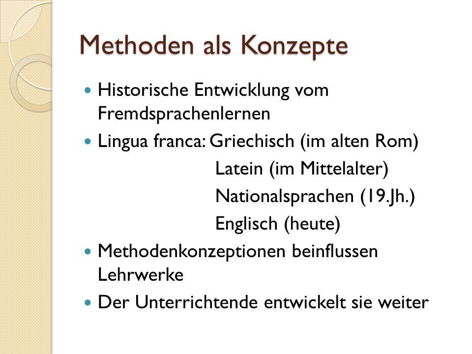 Methoden als Konzepte Historische Entwicklung vom Fremdsprachenlernen Lingua franca: Griechisch (im alten Rom) Latein (im Mittelalter) Nationalsprachen (19.Jh.) Englisch (heute) Methodenkonzeptionen beinflussen Lehrwerke Der Unterrichtende entwickelt sie weiter