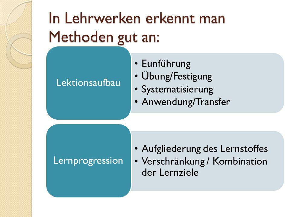 In Lehrwerken erkennt man Methoden gut an: Eunführung Übung/Festigung Systematisierung Anwendung/Transfer Lektionsaufbau Aufgliederung des Lernstoffes Verschränkung / Kombination der Lernziele Lernprogression