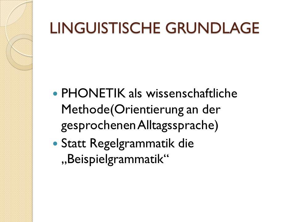 LINGUISTISCHE GRUNDLAGE PHONETIK als wissenschaftliche Methode(Orientierung an der gesprochenen Alltagssprache) Statt Regelgrammatik die Beispielgrammatik