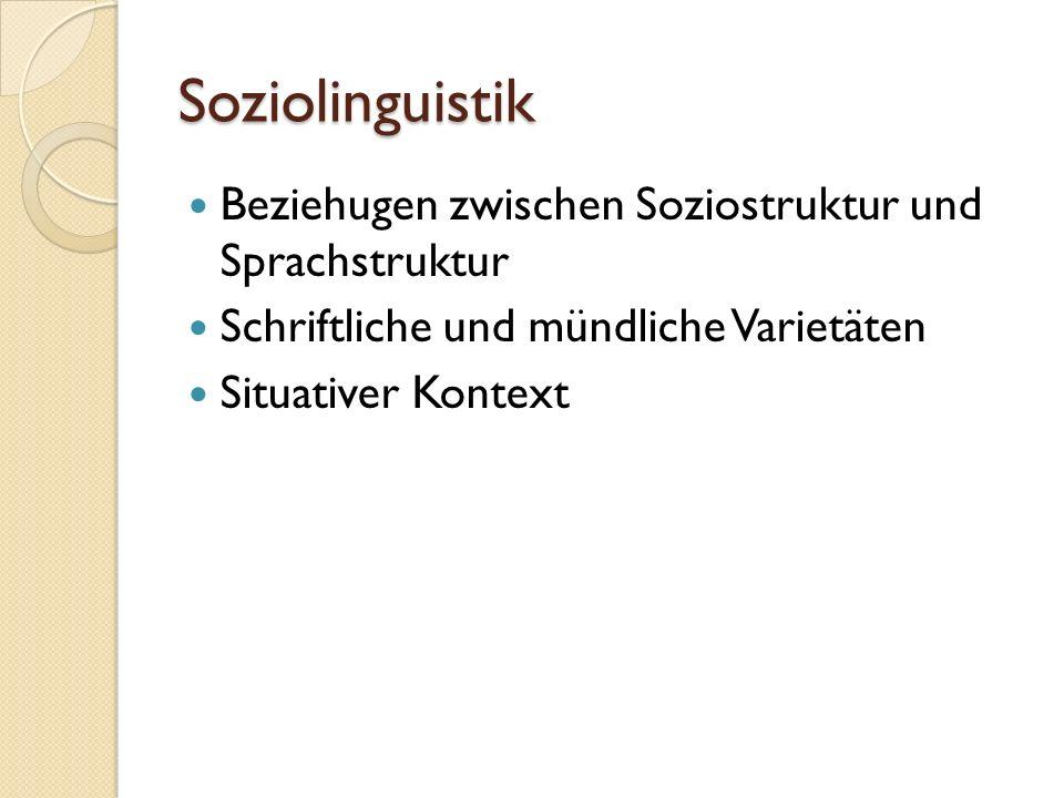 Soziolinguistik Beziehugen zwischen Soziostruktur und Sprachstruktur Schriftliche und mündliche Varietäten Situativer Kontext