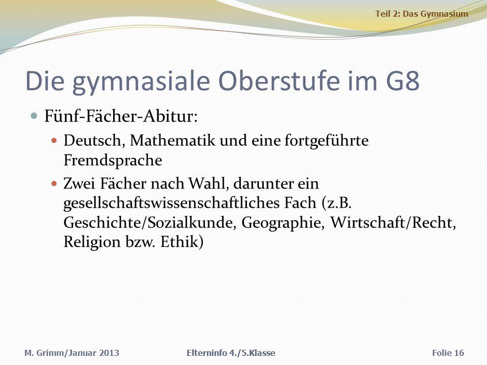 M. Grimm/Januar 2013 Die gymnasiale Oberstufe im G8 Fünf-Fächer-Abitur: Deutsch, Mathematik und eine fortgeführte Fremdsprache Zwei Fächer nach Wahl,