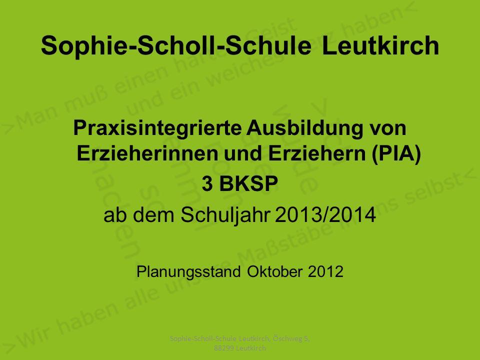 Sophie-Scholl-Schule Leutkirch Praxisintegrierte Ausbildung von Erzieherinnen und Erziehern (PIA) 3 BKSP ab dem Schuljahr 2013/2014 Planungsstand Oktober 2012 Sophie-Scholl-Schule Leutkirch, Öschweg 5, 88299 Leutkirch