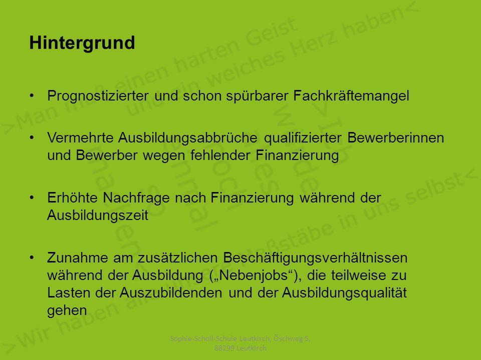 Hintergrund Prognostizierter und schon spürbarer Fachkräftemangel Vermehrte Ausbildungsabbrüche qualifizierter Bewerberinnen und Bewerber wegen fehlender Finanzierung Erhöhte Nachfrage nach Finanzierung während der Ausbildungszeit Zunahme am zusätzlichen Beschäftigungsverhältnissen während der Ausbildung (Nebenjobs), die teilweise zu Lasten der Auszubildenden und der Ausbildungsqualität gehen Sophie-Scholl-Schule Leutkirch, Öschweg 5, 88299 Leutkirch