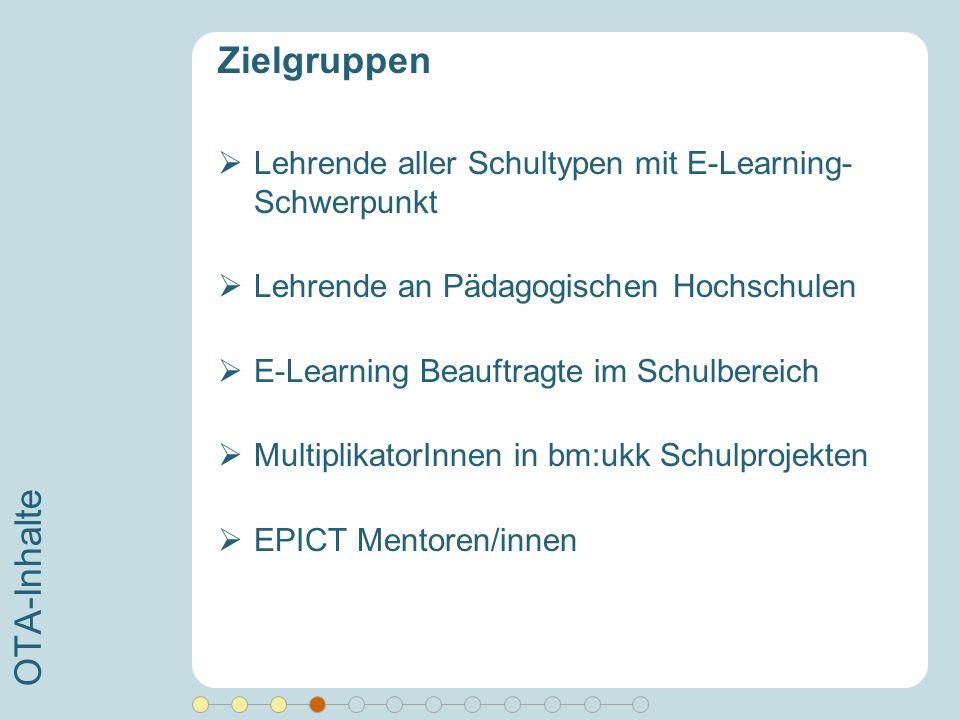 OTA-Inhalte Zielgruppen Lehrende aller Schultypen mit E-Learning- Schwerpunkt Lehrende an Pädagogischen Hochschulen E-Learning Beauftragte im Schulber