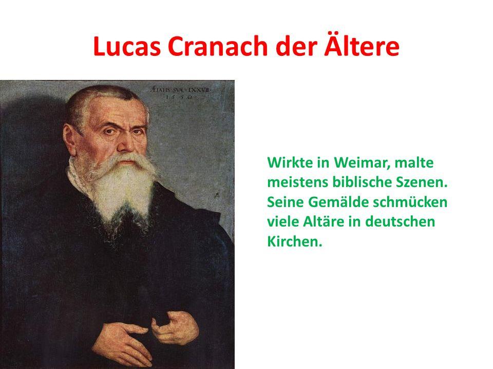 Lucas Cranach der Ältere Wirkte in Weimar, malte meistens biblische Szenen. Seine Gemälde schmücken viele Altäre in deutschen Kirchen.