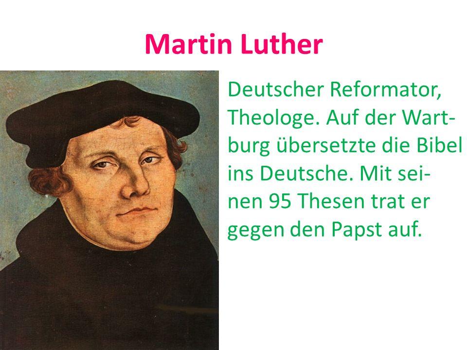 Martin Luther Deutscher Reformator, Theologe. Auf der Wart- burg übersetzte die Bibel ins Deutsche. Mit sei- nen 95 Thesen trat er gegen den Papst auf