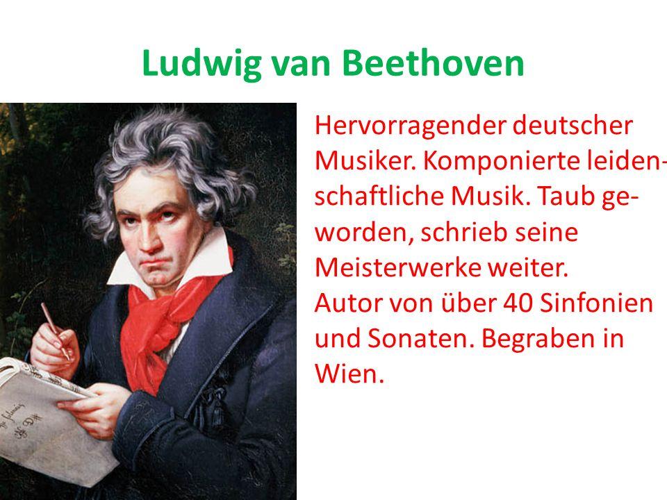 Ludwig van Beethoven Hervorragender deutscher Musiker. Komponierte leiden- schaftliche Musik. Taub ge- worden, schrieb seine Meisterwerke weiter. Auto