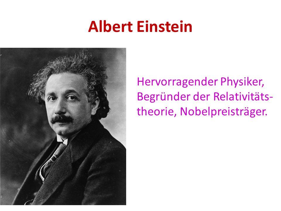 Albert Einstein Hervorragender Physiker, Begründer der Relativitäts- theorie, Nobelpreisträger.