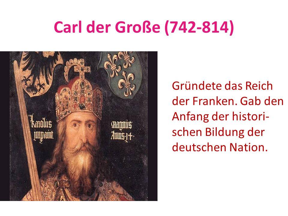 Carl der Große (742-814) Gründete das Reich der Franken. Gab den Anfang der histori- schen Bildung der deutschen Nation.