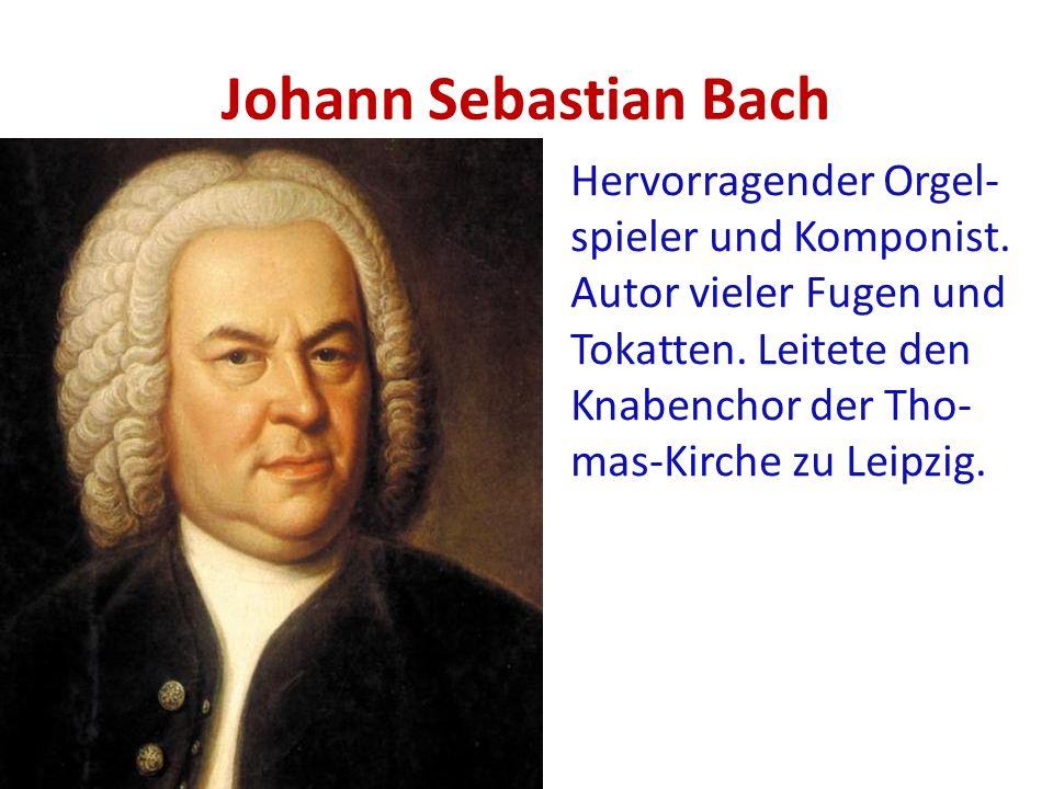 Johann Sebastian Bach Hervorragender Orgel- spieler und Komponist. Autor vieler Fugen und Tokatten. Leitete den Knabenchor der Tho- mas-Kirche zu Leip