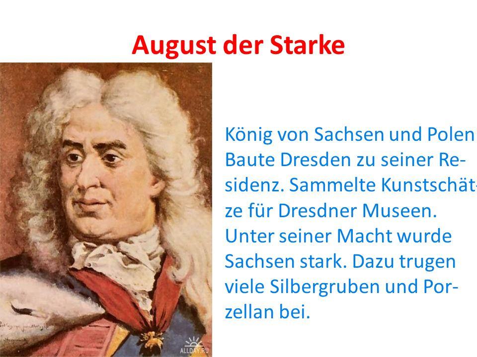 August der Starke König von Sachsen und Polen Baute Dresden zu seiner Re- sidenz. Sammelte Kunstschät- ze für Dresdner Museen. Unter seiner Macht wurd