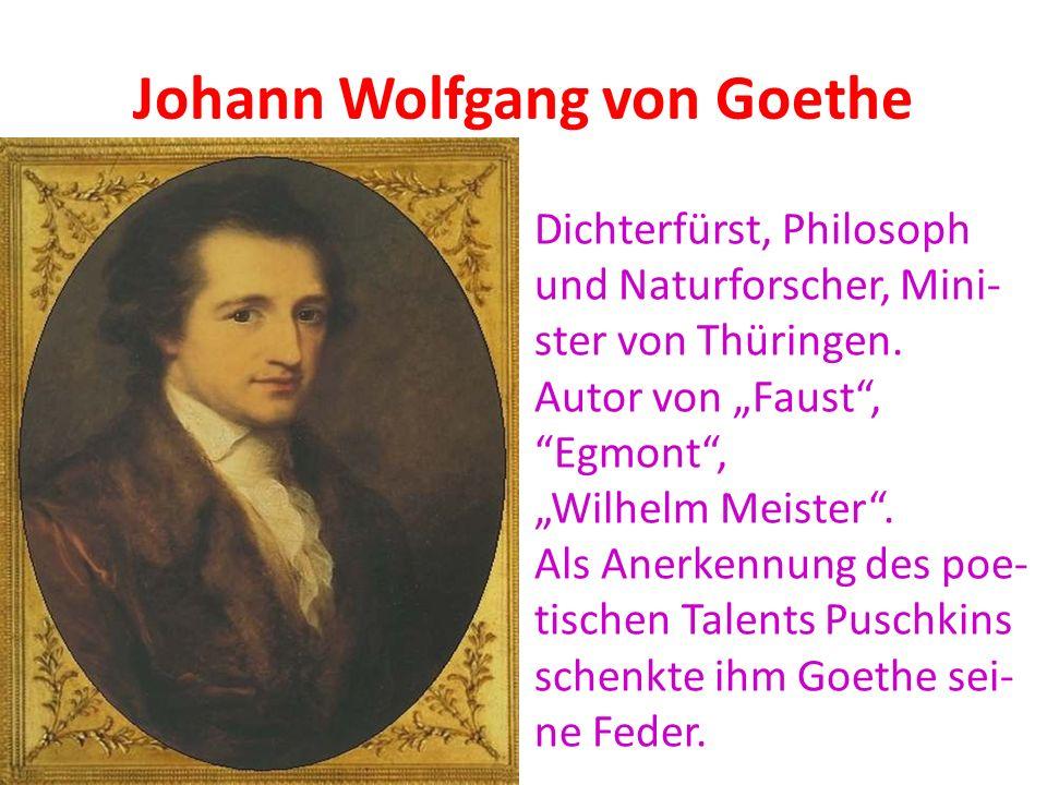Johann Wolfgang von Goethe Dichterfürst, Philosoph und Naturforscher, Mini- ster von Thüringen. Autor von Faust, Egmont, Wilhelm Meister. Als Anerkenn