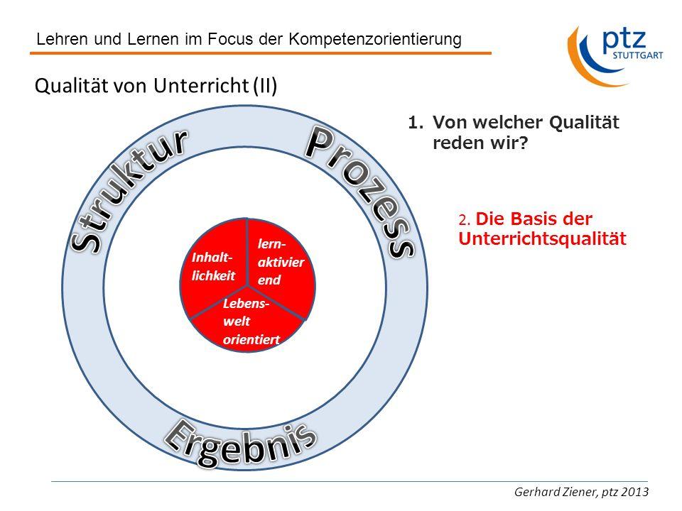Lehren und Lernen im Focus der Kompetenzorientierung Gerhard Ziener, ptz 2013 Qualität von Unterricht (II) 1.Von welcher Qualität reden wir? 2. Die Ba