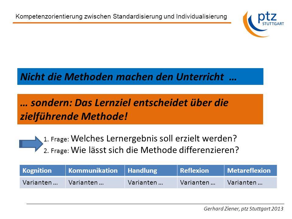 Gerhard Ziener, ptz Stuttgart 2013 Kompetenzorientierung zwischen Standardisierung und Individualisierung Nicht die Methoden machen den Unterricht … …