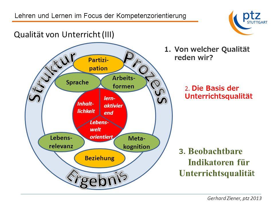 Lehren und Lernen im Focus der Kompetenzorientierung Gerhard Ziener, ptz 2013 Qualität von Unterricht (III) 1.Von welcher Qualität reden wir? 2. Die B