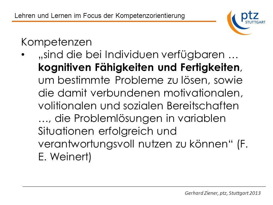 Lehren und Lernen im Focus der Kompetenzorientierung Kompetenzen bezeichnen ein Bündel von Kenntnissen, Fertigkeiten und Fähigkeiten, das eine Person in die Lage versetzt, bestimmte Situationen erfolgreich zu bewältigen (Heymann, 2008) Gerhard Ziener, ptz, Stuttgart 2013