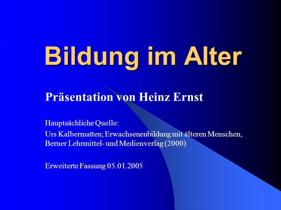 Bildung im Alter Präsentation von Heinz Ernst Hauptsächliche Quelle: Urs Kalbermatten; Erwachsenenbildung mit älteren Menschen, Berner Lehrmittel- und