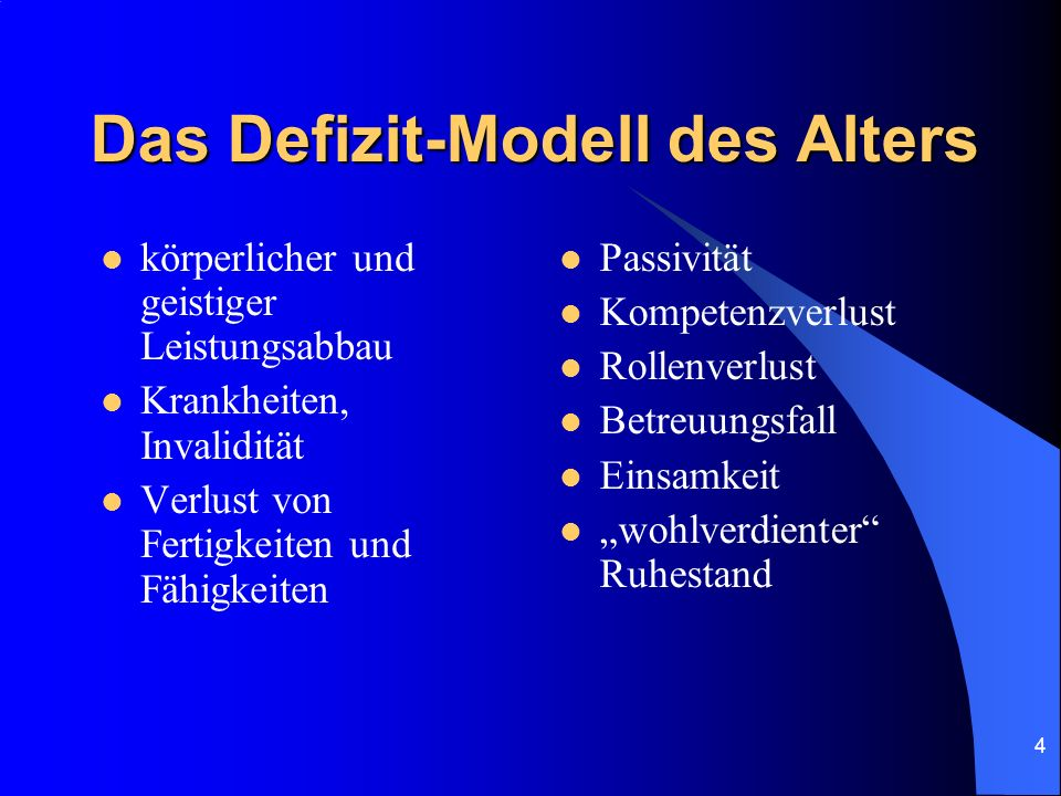 4 Das Defizit-Modell des Alters körperlicher und geistiger Leistungsabbau Krankheiten, Invalidität Verlust von Fertigkeiten und Fähigkeiten Passivität