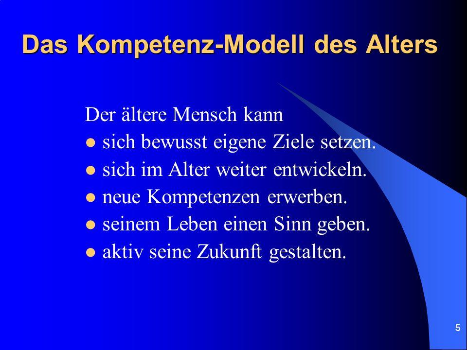 5 Das Kompetenz-Modell des Alters Der ältere Mensch kann sich bewusst eigene Ziele setzen. sich im Alter weiter entwickeln. neue Kompetenzen erwerben.