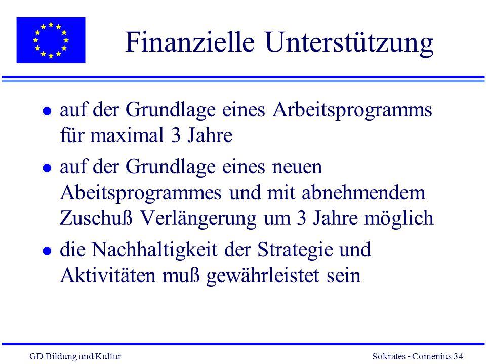 GD Bildung und Kultur Sokrates - Comenius 34 34 Finanzielle Unterstützung l auf der Grundlage eines Arbeitsprogramms für maximal 3 Jahre l auf der Grundlage eines neuen Abeitsprogrammes und mit abnehmendem Zuschuß Verlängerung um 3 Jahre möglich l die Nachhaltigkeit der Strategie und Aktivitäten muß gewährleistet sein