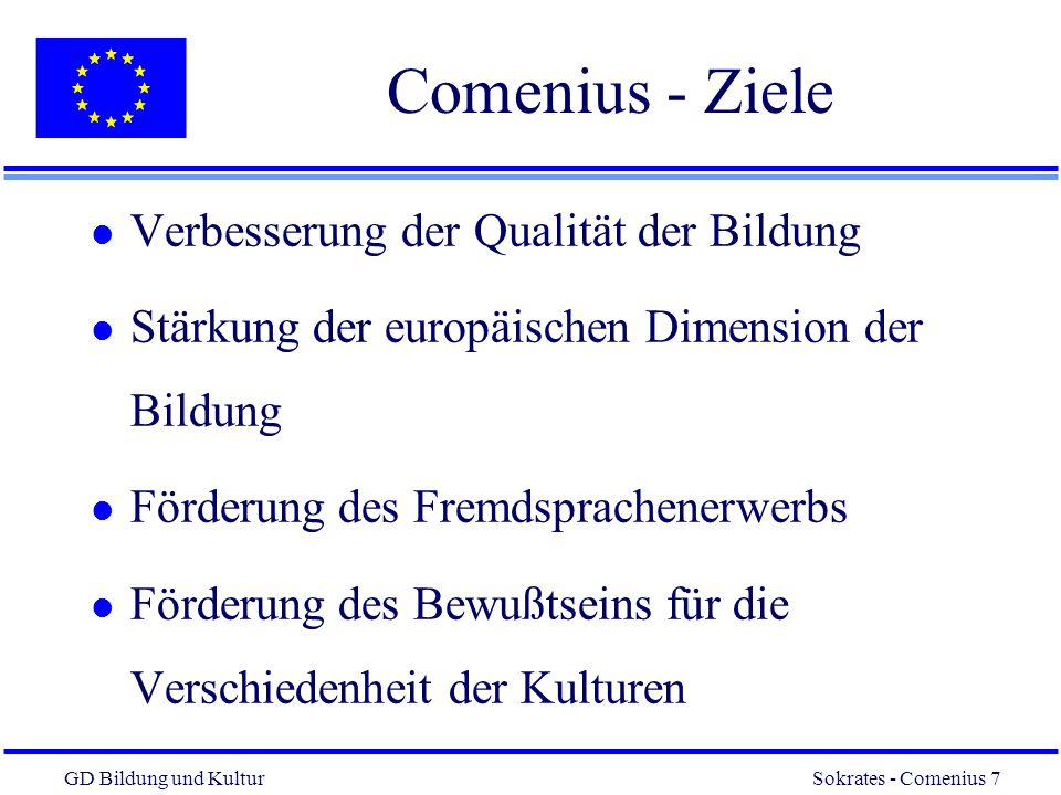 GD Bildung und Kultur Sokrates - Comenius 7 7 Comenius - Ziele l Verbesserung der Qualität der Bildung l Stärkung der europäischen Dimension der Bildung l Förderung des Fremdsprachenerwerbs l Förderung des Bewußtseins für die Verschiedenheit der Kulturen