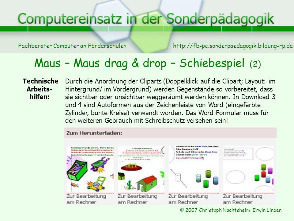 Fachberater Computer an Förderschulen © 2007 Christoph Nachtsheim, Erwin Linden http://fb-pc.sonderpaedagogik.bildung-rp.de Maus – Maus drag & drop – Schiebespiel (2) Technische Arbeits- hilfen: Durch die Anordnung der Cliparts (Doppelklick auf die Clipart; Layout: im Hintergrund/ im Vordergrund) werden Gegenstände so vorbereitet, dass sie sichtbar oder unsichtbar weggeräumt werden können.
