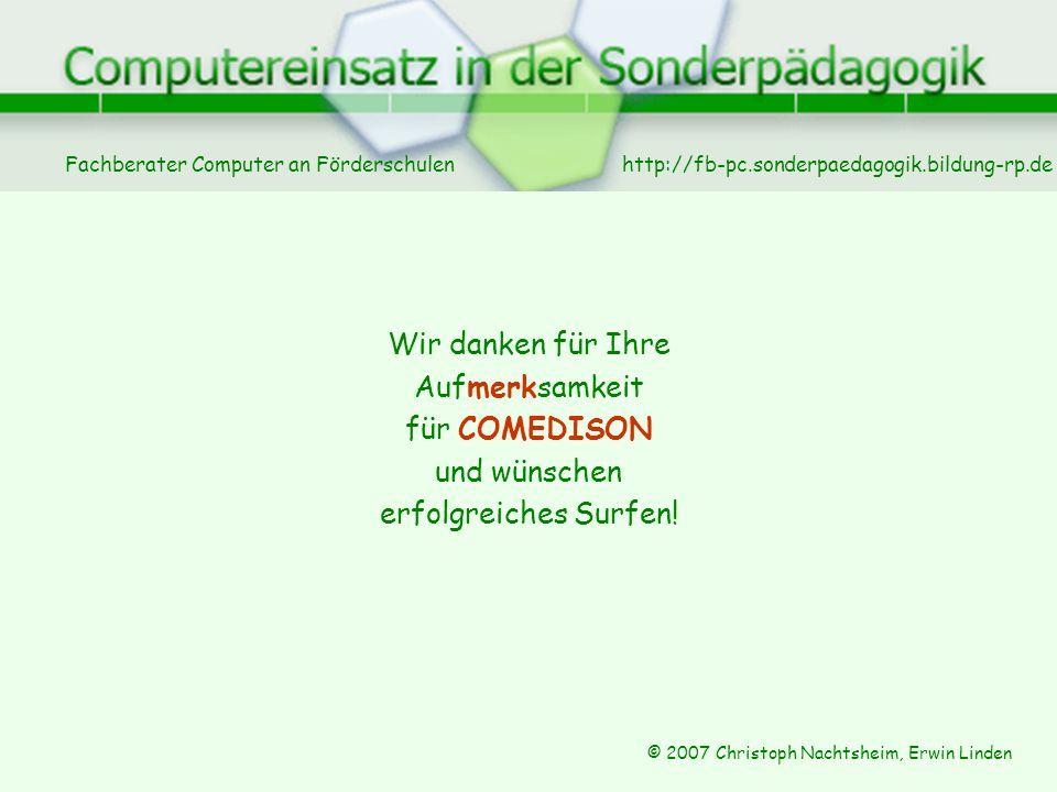 Fachberater Computer an Förderschulen © 2007 Christoph Nachtsheim, Erwin Linden http://fb-pc.sonderpaedagogik.bildung-rp.de Wir danken für Ihre Aufmerksamkeit für COMEDISON und wünschen erfolgreiches Surfen!