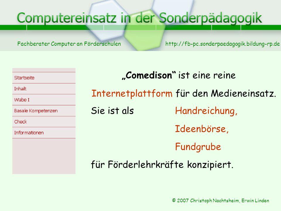 Fachberater Computer an Förderschulen © 2007 Christoph Nachtsheim, Erwin Linden http://fb-pc.sonderpaedagogik.bildung-rp.de Comedison ist eine reine Internetplattform für den Medieneinsatz.