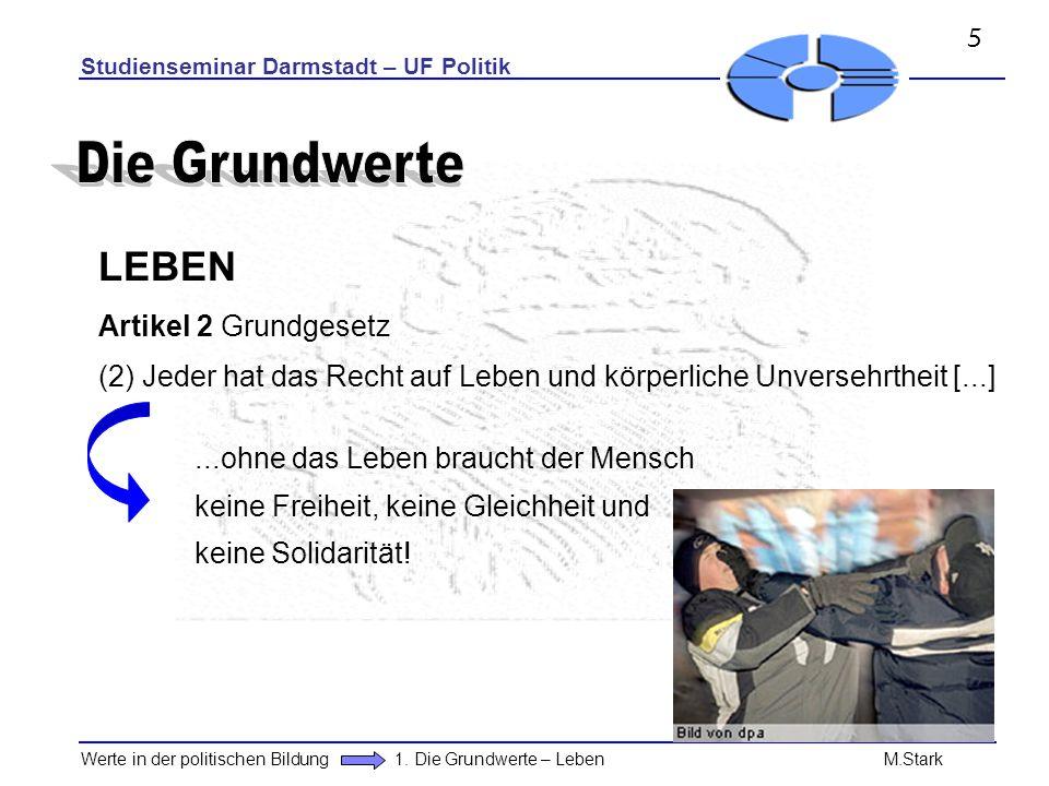 Studienseminar Darmstadt – UF Politik Werte in der politischen Bildung 1. Die Grundwerte – Leben M.Stark LEBEN Artikel 2 Grundgesetz (2) Jeder hat das