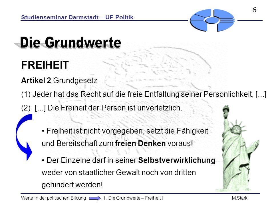 Studienseminar Darmstadt – UF Politik Werte in der politischen Bildung 1. Die Grundwerte – Freiheit I M.Stark FREIHEIT Artikel 2 Grundgesetz (1) Jeder