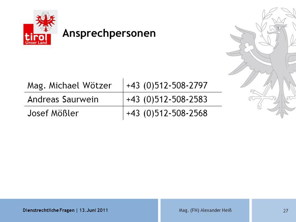 Dienstrechtliche Fragen | 13.Juni 2011Mag. (FH) Alexander Heiß 27 Ansprechpersonen Mag. Michael Wötzer+43 (0)512-508-2797 Andreas Saurwein+43 (0)512-5