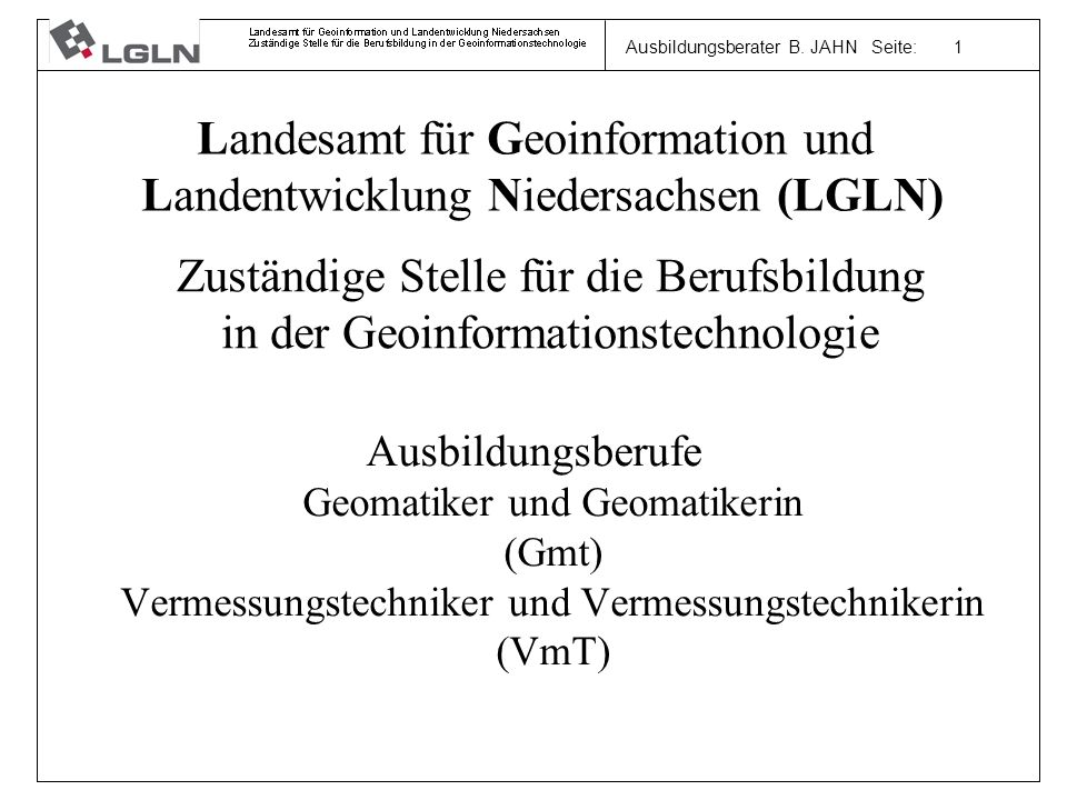 Ausbildungsberater B. JAHN Seite: 1 Ausbildungsberufe Geomatiker und Geomatikerin (Gmt) Vermessungstechniker und Vermessungstechnikerin (VmT) Zuständi