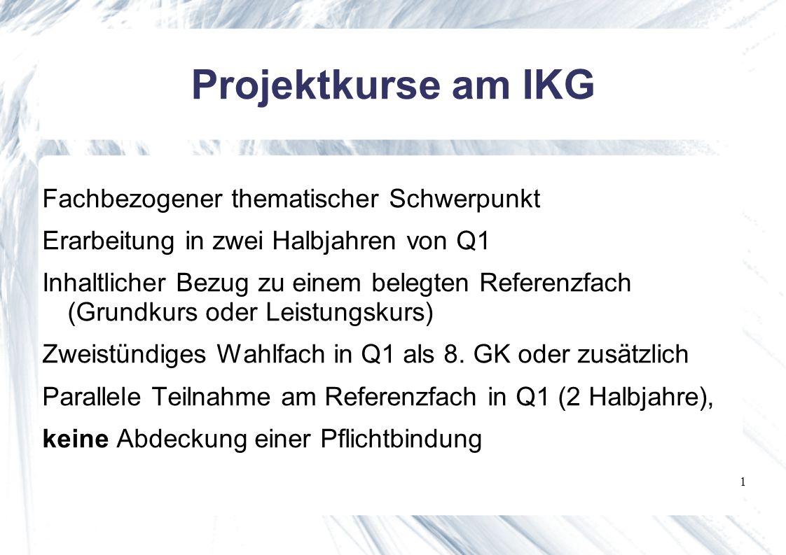 1 Projektkurse am IKG Fachbezogener thematischer Schwerpunkt Erarbeitung in zwei Halbjahren von Q1 Inhaltlicher Bezug zu einem belegten Referenzfach (Grundkurs oder Leistungskurs) Zweistündiges Wahlfach in Q1 als 8.