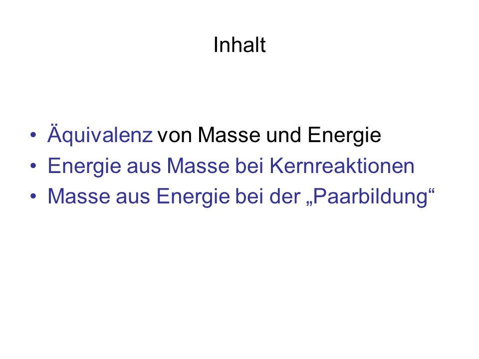 Inhalt Äquivalenz von Masse und Energie Energie aus Masse bei Kernreaktionen Masse aus Energie bei der Paarbildung